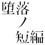 堕落ノ短編
